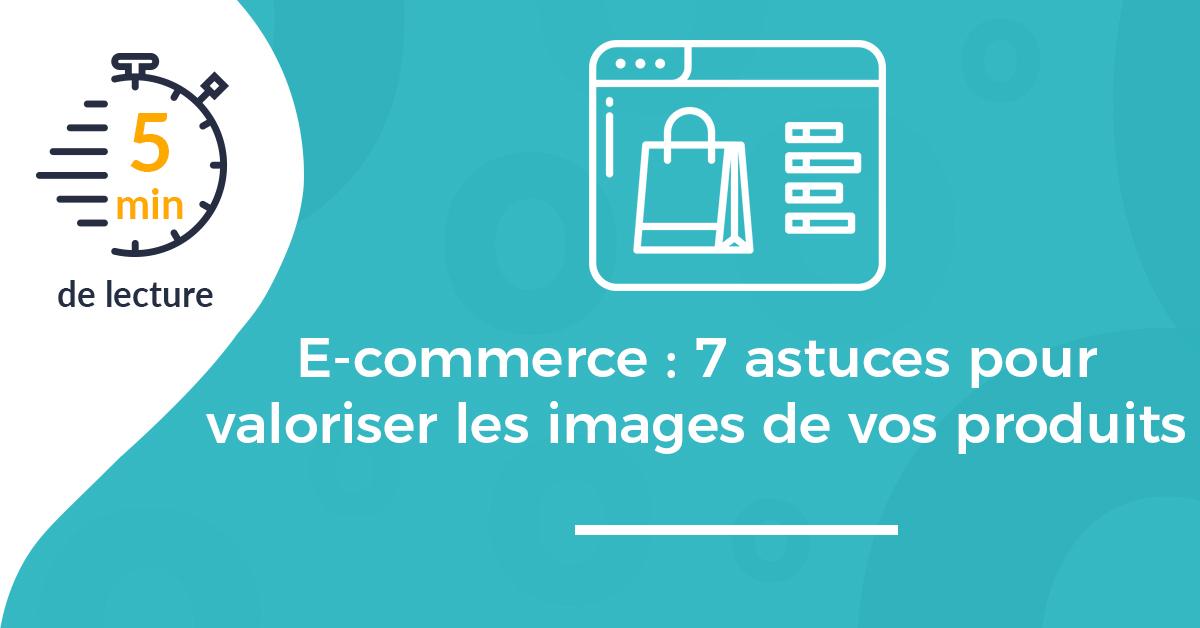 E-commerce : 7 astuces pour valoriser les images de vos produits